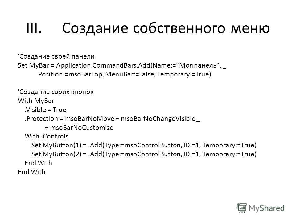 III.Создание собственного меню 'Создание своей панели Set MyBar = Application.CommandBars.Add(Name:=