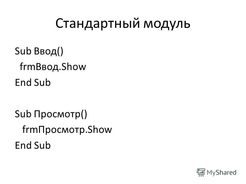 Стандартный модуль Sub Ввод() frmВвод.Show End Sub Sub Просмотр() frmПросмотр.Show End Sub
