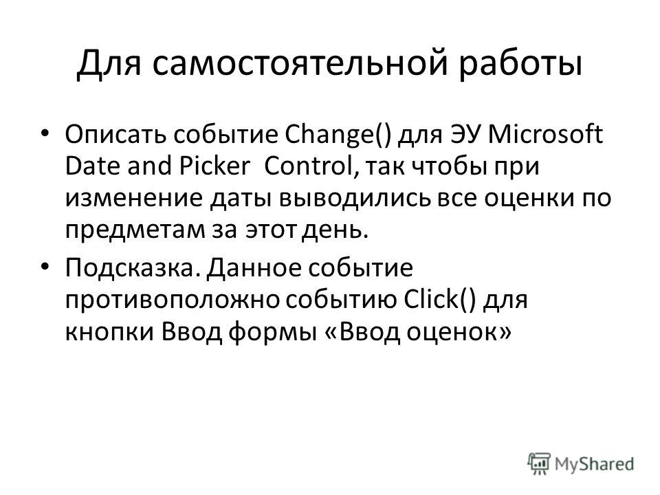 Для самостоятельной работы Описать событие Change() для ЭУ Microsoft Date and Picker Control, так чтобы при изменение даты выводились все оценки по предметам за этот день. Подсказка. Данное событие противоположно событию Click() для кнопки Ввод формы