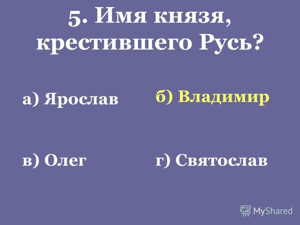 5. Имя князя, крестившего Русь? а) Ярослав б) Владимир в) Олегг) Святослав