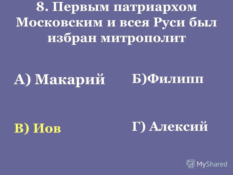 8. Первым патриархом Московским и всея Руси был избран митрополит А) Макарий Б)Филипп В) Иов Г) Алексий