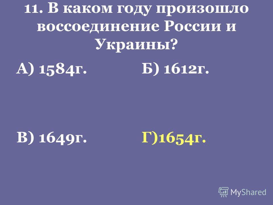 11. В каком году произошло воссоединение России и Украины? А) 1584г.Б) 1612г. В) 1649г.Г)1654г.