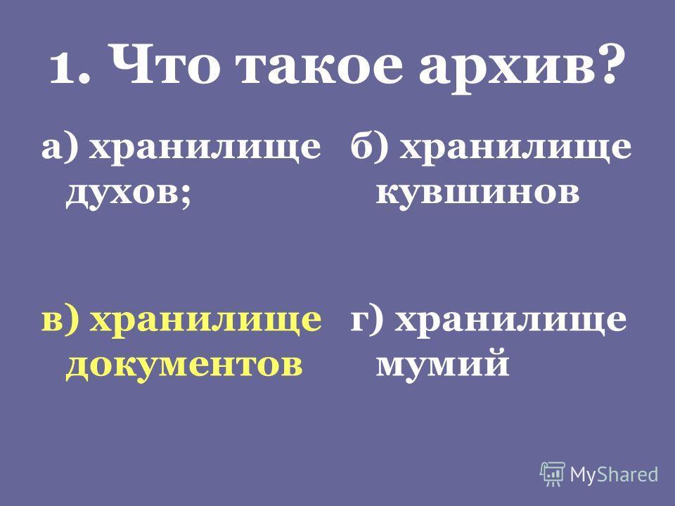 1. Что такое архив? а) хранилище духов; б) хранилище кувшинов в) хранилище документов г) хранилище мумий