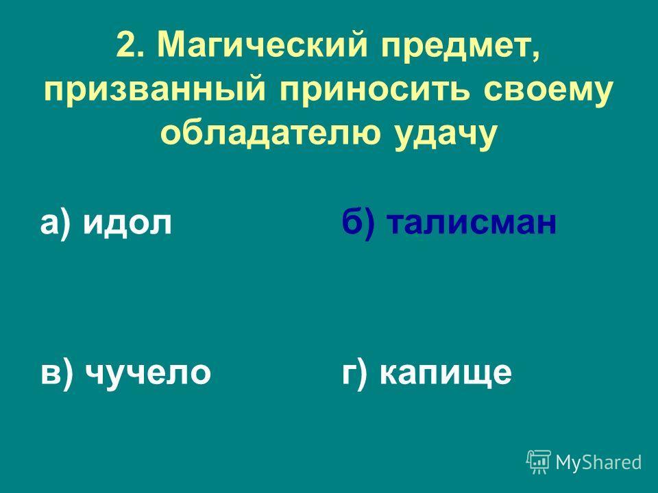 2. Магический предмет, призванный приносить своему обладателю удачу а) идолб) талисман в) чучелог) капище