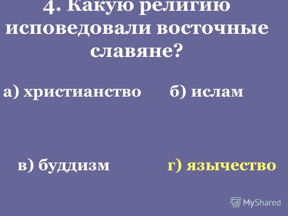4. Какую религию исповедовали восточные славяне? а) христианствоб) ислам в) буддизмг) язычество