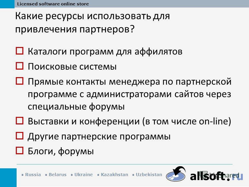 Russia Belarus Ukraine Kazakhstan Uzbekistan Licensed software online store Какие ресурсы использовать для привлечения партнеров? Каталоги программ для аффилятов Поисковые системы Прямые контакты менеджера по партнерской программе с администраторами