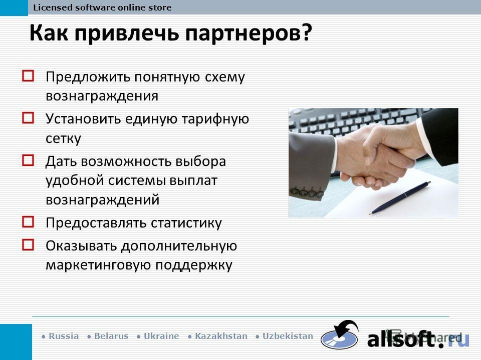 Russia Belarus Ukraine Kazakhstan Uzbekistan Licensed software online store Как привлечь партнеров? Предложить понятную схему вознаграждения Установить единую тарифную сетку Дать возможность выбора удобной системы выплат вознаграждений Предоставлять