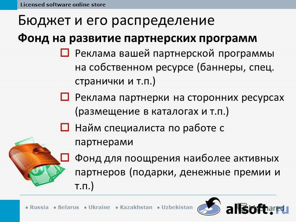Russia Belarus Ukraine Kazakhstan Uzbekistan Licensed software online store Бюджет и его распределение Фонд на развитие партнерских программ Реклама вашей партнерской программы на собственном ресурсе (баннеры, спец. странички и т.п.) Реклама партнерк