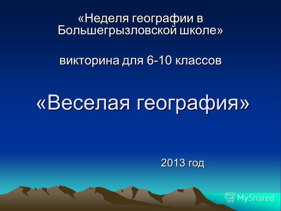 «Веселая география» «Неделя географии в Большегрызловской школе» викторина для 6-10 классов 2013 год
