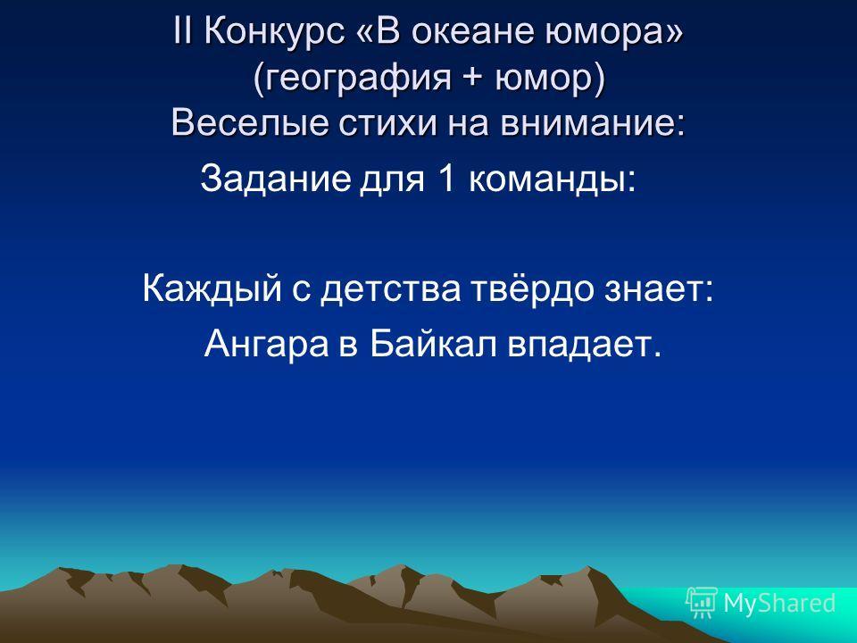 II Конкурс «В океане юмора» (география + юмор) Веселые стихи на внимание: Задание для 1 команды: Каждый с детства твёрдо знает: Ангара в Байкал впадает.