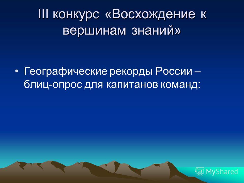 III конкурс «Восхождение к вершинам знаний» Географические рекорды России – блиц-опрос для капитанов команд: