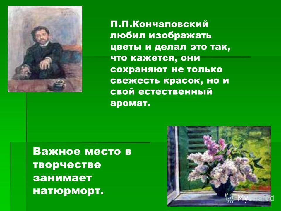 П.П.Кончаловский любил изображать цветы и делал это так, что кажется, они сохраняют не только свежесть красок, но и свой естественный аромат. Важное место в творчестве занимает натюрморт.