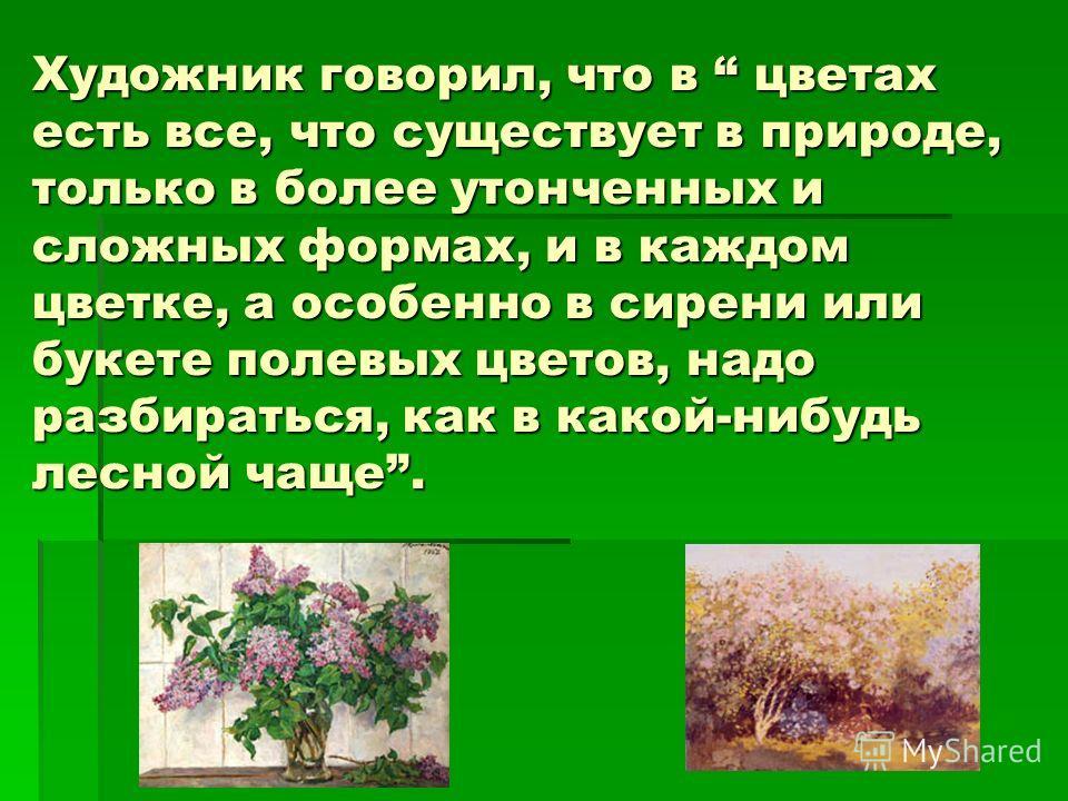 Художник говорил, что в цветах есть все, что существует в природе, только в более утонченных и сложных формах, и в каждом цветке, а особенно в сирени или букете полевых цветов, надо разбираться, как в какой-нибудь лесной чаще.