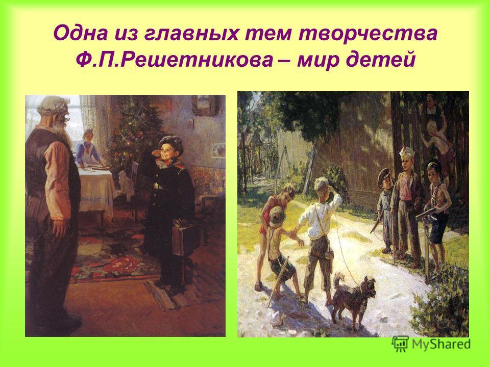 Одна из главных тем творчества Ф.П.Решетникова – мир детей