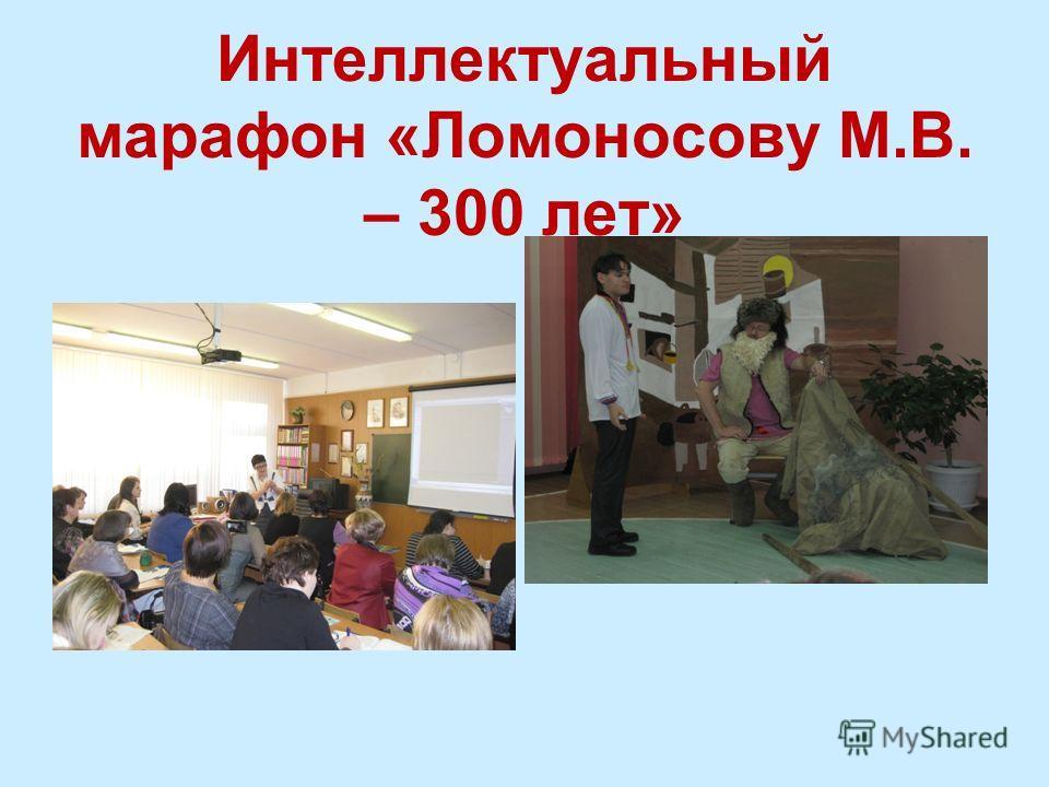 Интеллектуальный марафон «Ломоносову М.В. – 300 лет»