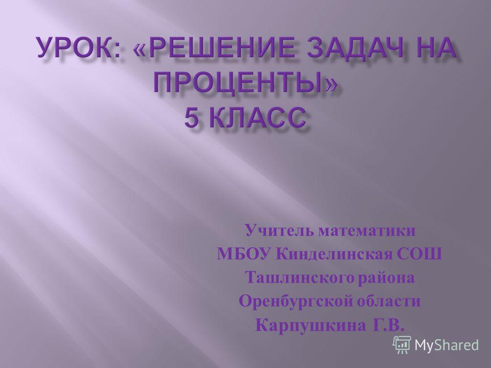 Учитель математики МБОУ Кинделинская СОШ Ташлинского района Оренбургской области Карпушкина Г. В.