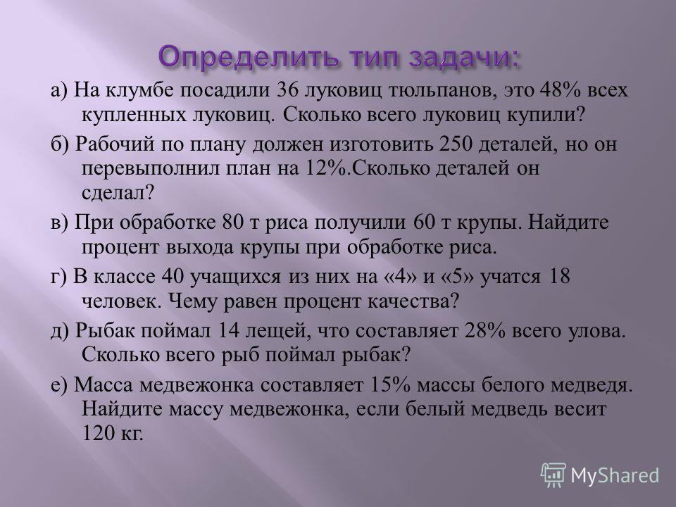 а ) На клумбе посадили 36 луковиц тюльпанов, это 48% всех купленных луковиц. Сколько всего луковиц купили ? б ) Рабочий по плану должен изготовить 250 деталей, но он перевыполнил план на 12%. Сколько деталей он сделал ? в ) При обработке 80 т риса по