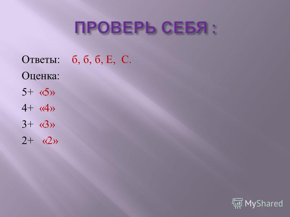 Ответы : б, б, б, Е, С. Оценка : 5+ «5» 4+ «4» 3+ «3» 2+ «2»