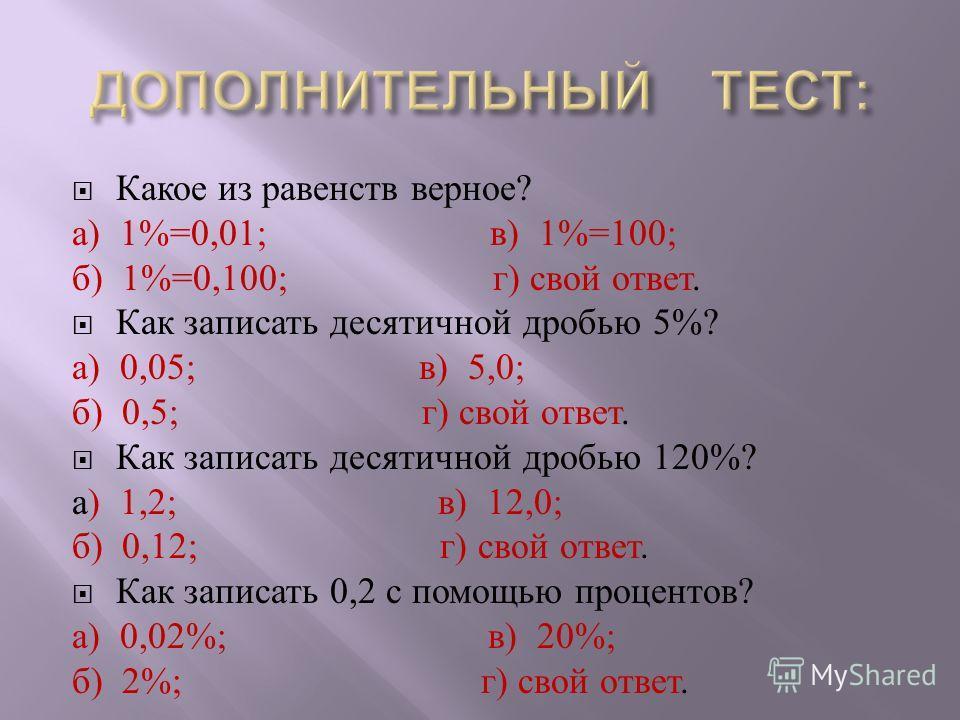 Какое из равенств верное ? а ) 1%=0,01; в ) 1%=100; б ) 1%=0,100; г ) свой ответ. Как записать десятичной дробью 5%? а ) 0,05; в ) 5,0; б ) 0,5; г ) свой ответ. Как записать десятичной дробью 120%? а ) 1,2; в ) 12,0; б ) 0,12; г ) свой ответ. Как зап