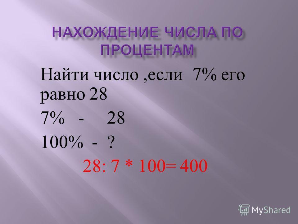 Найти число, если 7% его равно 28 7% - 28 100% - ? 28: 7 * 100= 400