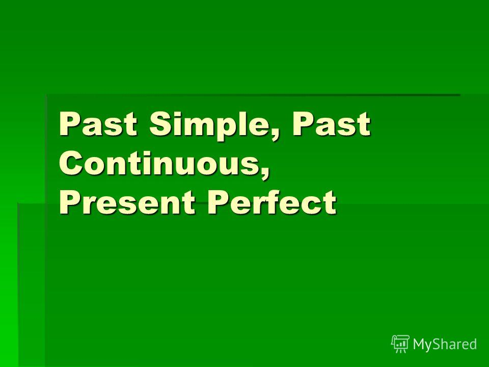 Past Simple, Past Continuous, Present Perfect