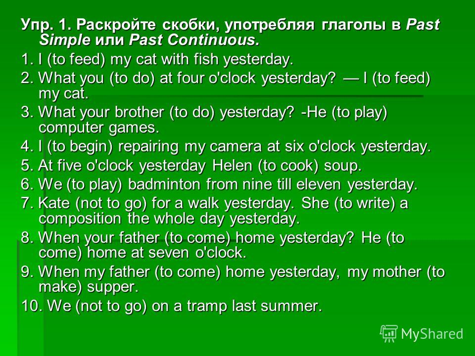 Упр. 1. Раскройте скобки, употребляя глаголы в Past Simple или Past Continuous. 1. I (to feed) my cat with fish yesterday. 2. What you (to do) at four o'clock yesterday? I (to feed) my cat. 3. What your brother (to do) yesterday? -He (to play) comput