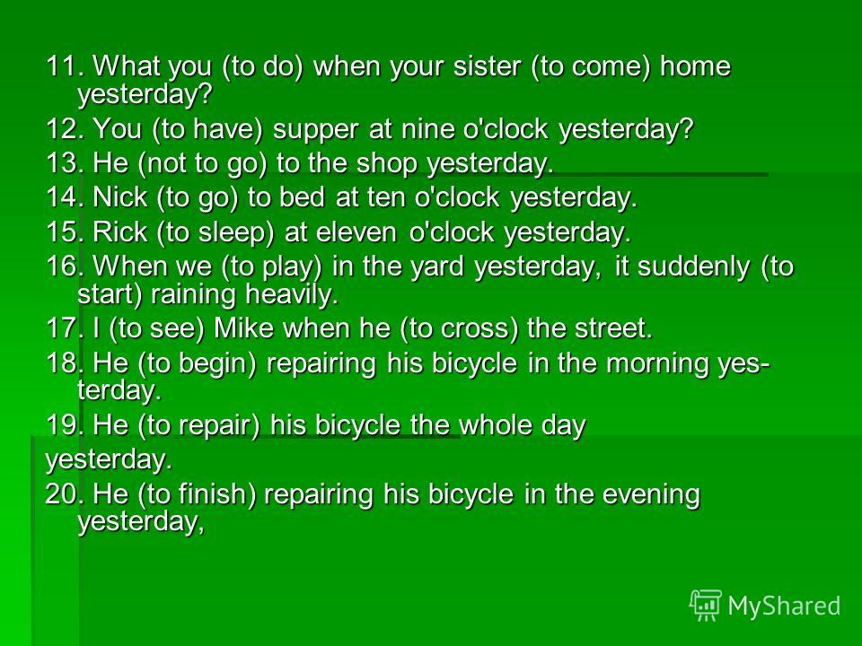 11. What you (to do) when your sister (to come) home yesterday? 12. You (to have) supper at nine o'clock yesterday? 13. He (not to go) to the shop yesterday. 14. Nick (to go) to bed at ten o'clock yesterday. 15. Rick (to sleep) at eleven o'clock yes