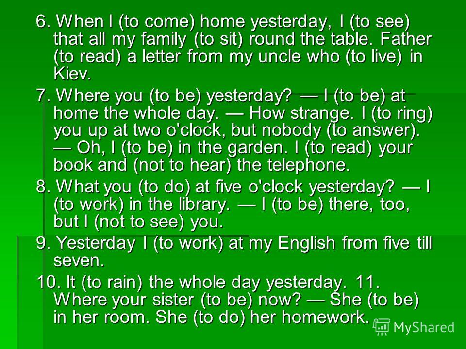 6. When I (to come) home yesterday, I (to see) that all my family (to sit) round the table. Father (to read) a letter from my uncle who (to live) in Kiev. 7. Where you (to be) yesterday? I (to be) at home the whole day. How strange. I (to ring) you u