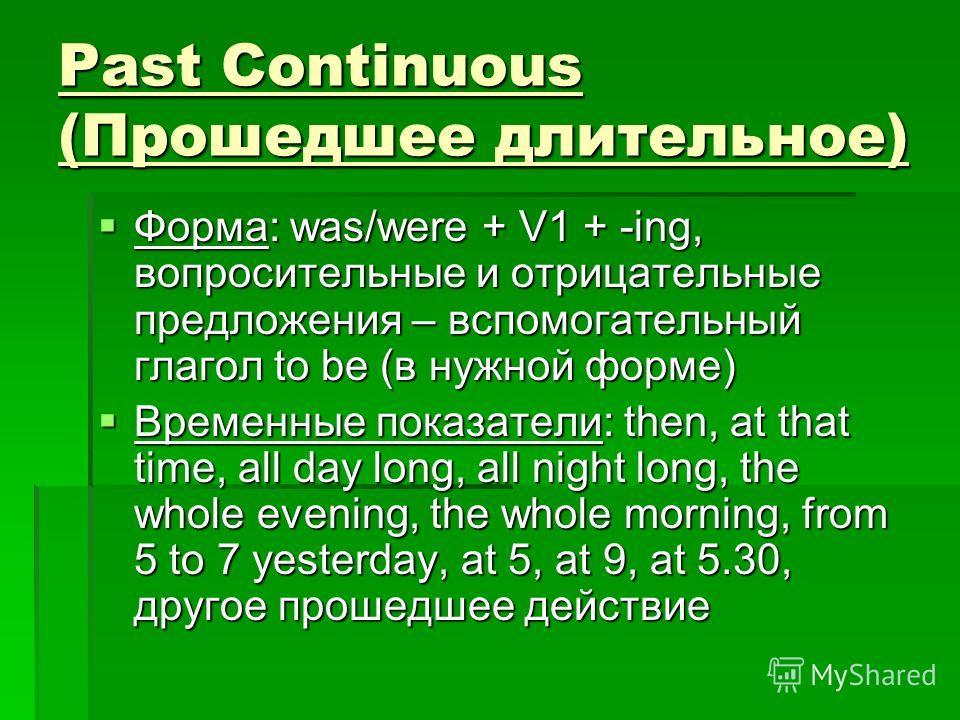 Past Continuous (Прошедшее длительное) Форма: was/were + V1 + -ing, вопросительные и отрицательные предложения – вспомогательный глагол to be (в нужной форме) Форма: was/were + V1 + -ing, вопросительные и отрицательные предложения – вспомогательный г