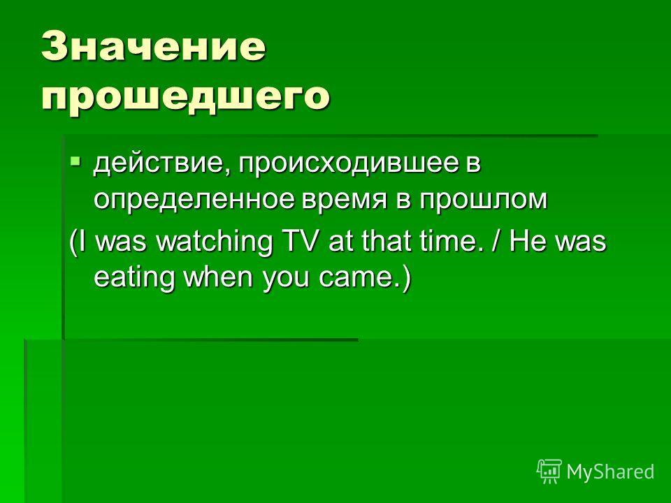 Значение прошедшего действие, происходившее в определенное время в прошлом действие, происходившее в определенное время в прошлом (I was watching TV at that time. / He was eating when you came.)