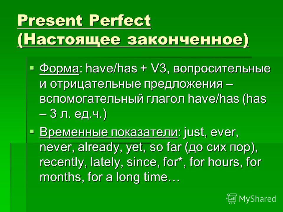 Present Perfect (Настоящее законченное) Форма: have/has + V3, вопросительные и отрицательные предложения – вспомогательный глагол have/has (has – 3 л. ед.ч.) Форма: have/has + V3, вопросительные и отрицательные предложения – вспомогательный глагол ha