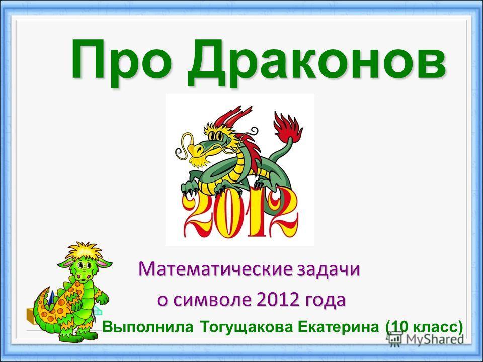 Про Драконов Математические задачи о символе 2012 года о символе 2012 года Выполнила Тогущакова Екатерина (10 класс)