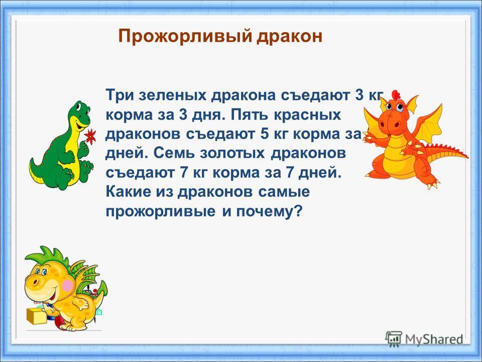 Три зеленых дракона съедают 3 кг корма за 3 дня. Пять красных драконов съедают 5 кг корма за 5 дней. Семь золотых драконов съедают 7 кг корма за 7 дней. Какие из драконов самые прожорливые и почему? Прожорливый дракон
