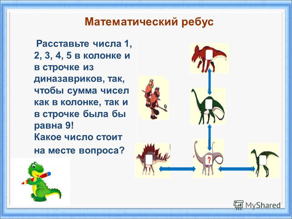 Расставьте числа 1, 2, 3, 4, 5 в колонке и в строчке из диназавриков, так, чтобы сумма чисел как в колонке, так и в строчке была бы равна 9! Какое число стоит на месте вопроса? Математический ребус
