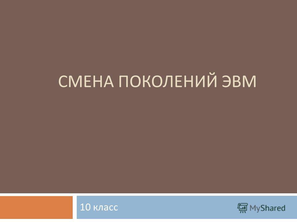 СМЕНА ПОКОЛЕНИЙ ЭВМ 10 класс