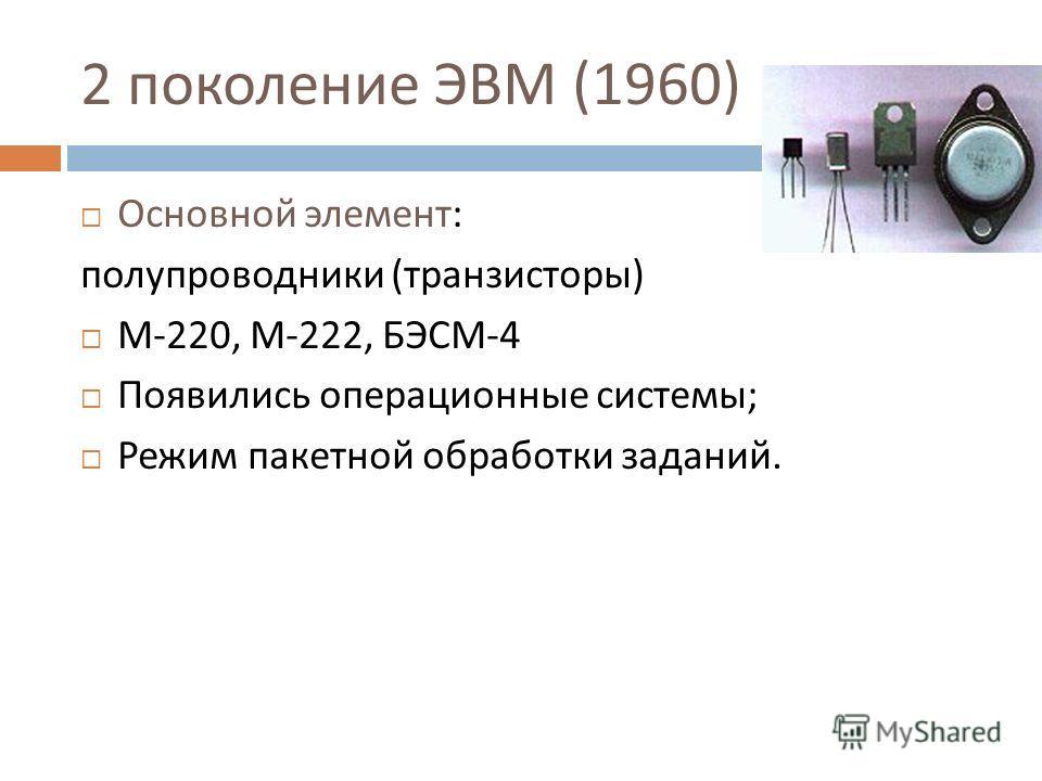 2 поколение ЭВМ (1960) Основной элемент : полупроводники ( транзисторы ) М -220, М -222, БЭСМ -4 Появились операционные системы ; Режим пакетной обработки заданий.