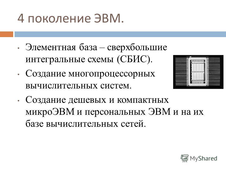4 поколение ЭВМ. Элементная база – сверхбольшие интегральные схемы (СБИС). Создание многопроцессорных вычислительных систем. Создание дешевых и компактных микроЭВМ и персональных ЭВМ и на их базе вычислительных сетей.