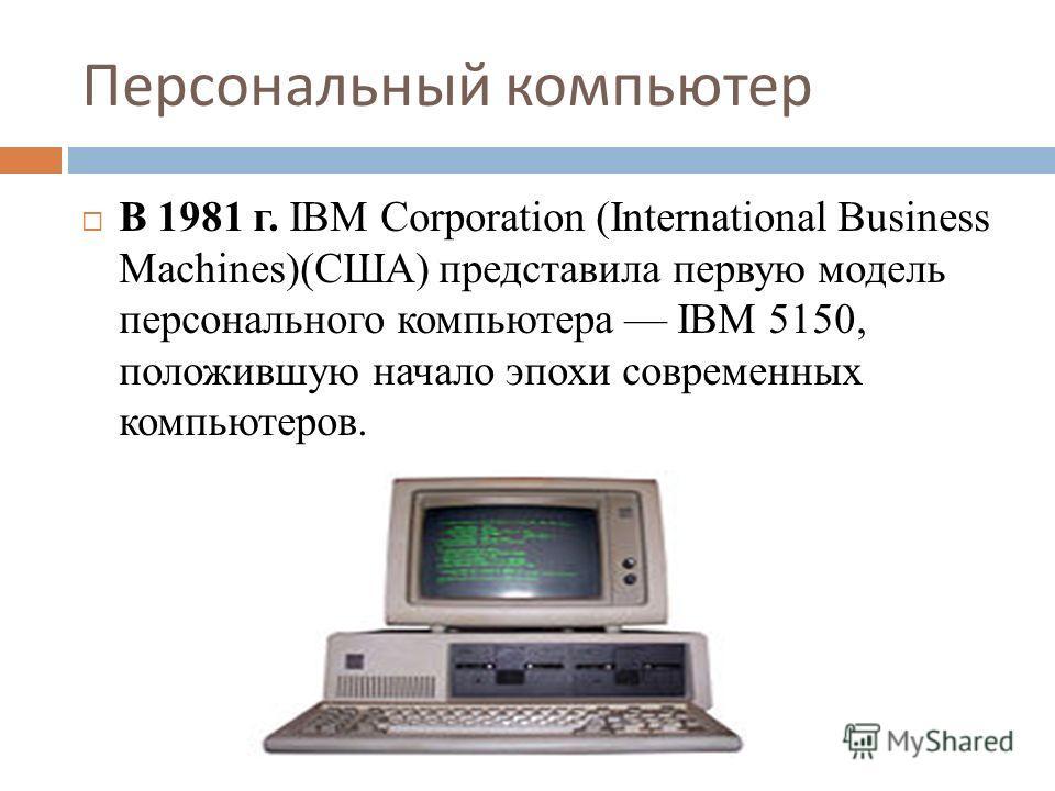 Персональный компьютер В 1981 г. IBM Corporation (International Business Machines)(США) представила первую модель персонального компьютера IBM 5150, положившую начало эпохи современных компьютеров.