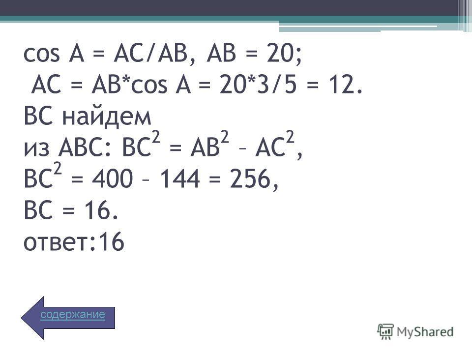 cos А = АС/АВ, АВ = 20; АС = АВ*cos A = 20*3/5 = 12. ВС найдем из АВС: ВС 2 = АВ 2 – АС 2, ВС 2 = 400 – 144 = 256, ВС = 16. ответ:16 содержание