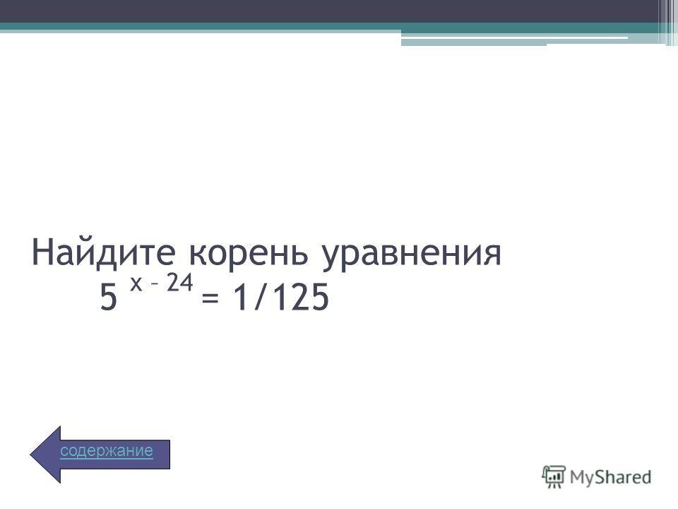 Найдите корень уравнения 5 х – 24 = 1/125 содержание