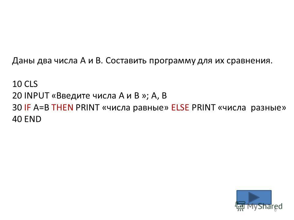 Даны два числа А и В. Составить программу для их сравнения. 10 CLS 20 INPUT «Введите числа А и В »; A, B 30 IF A=B THEN PRINT «числа равные» ELSE PRINT «числа разные» 40 END 6