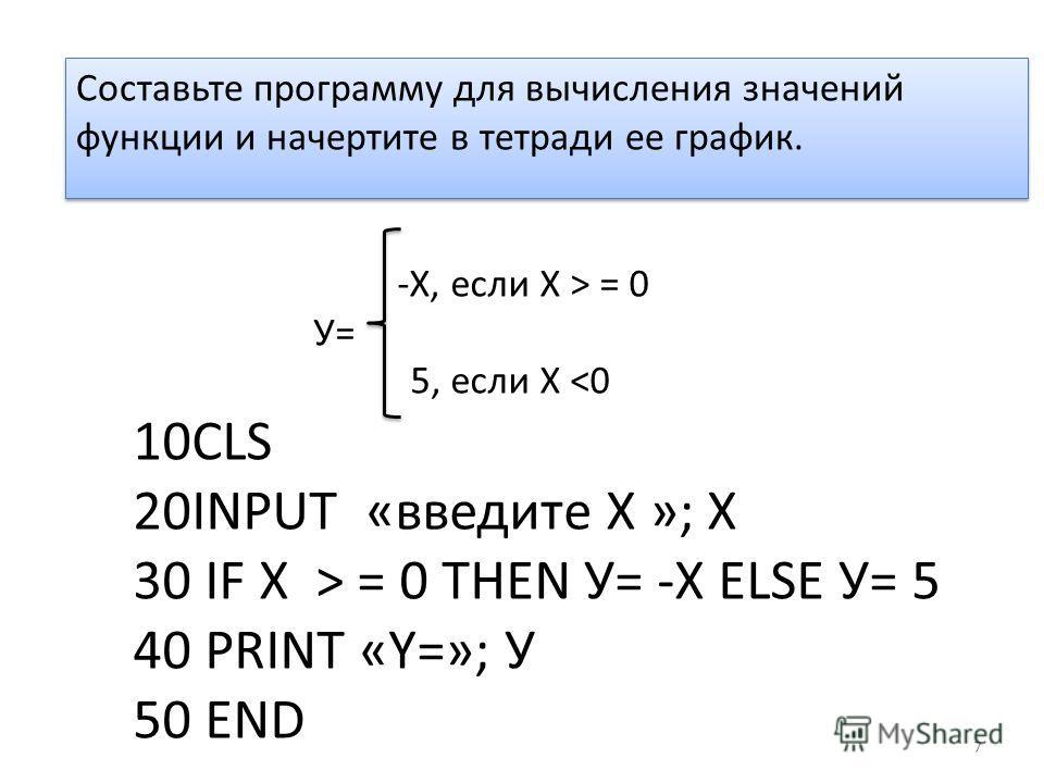 -Х, если Х > = 0 У= 5, если Х  = 0 THEN У= -Х ELSE У= 5 40 PRINT «Y=»; У 50 END 7