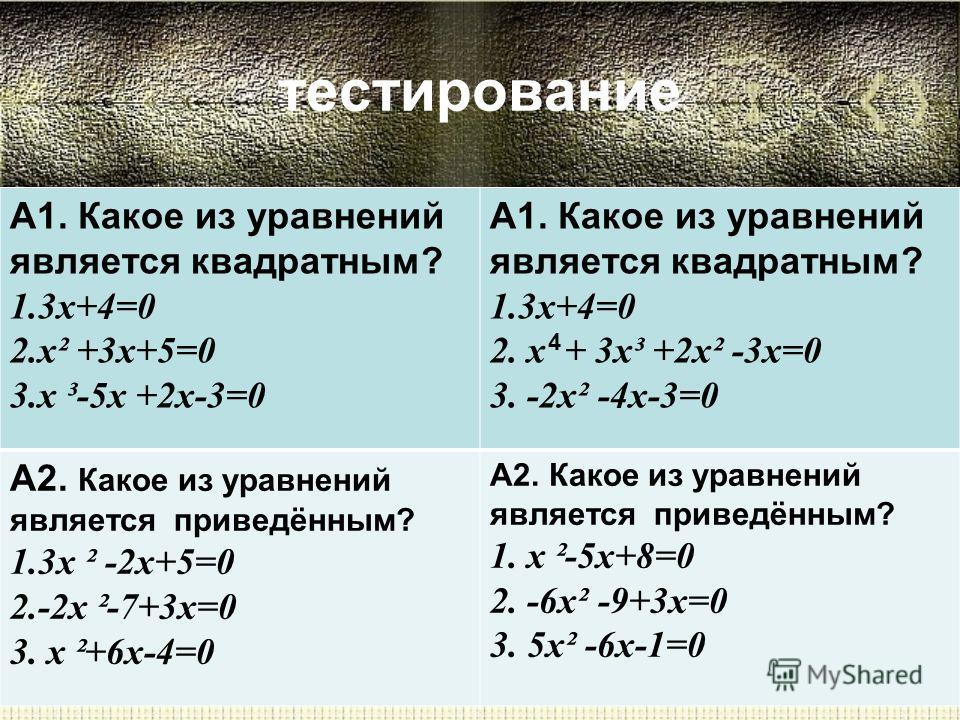 тестирование А1. Какое из уравнений является квадратным? 1.3х+4=0 2.х² +3х+5=0 3.х ³-5х +2х-3=0 А1. Какое из уравнений является квадратным? 1.3х+4=0 2. х + 3х³ +2х² -3х=0 3. -2х² -4х-3=0 А2. Какое из уравнений является приведённым? 1.3х ² -2х+5=0 2.-