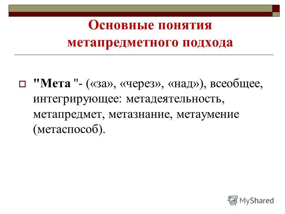 Основные понятия метапредметного подхода Мета - («за», «через», «над»), всеобщее, интегрирующее: метадеятельность, метапредмет, метазнание, метаумение (метаспособ).