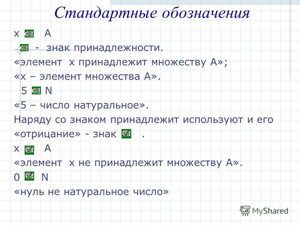 х А - знак принадлежности. «элемент х принадлежит множеству А»; «х – элемент множества А». 5 N «5 – число натуральное». Наряду со знаком принадлежит используют и его «отрицание» - знак. х А «элемент х не принадлежит множеству А». 0 N «нуль не натурал