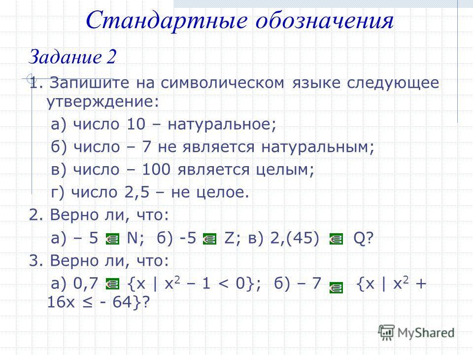 Задание 2 1. Запишите на символическом языке следующее утверждение: а) число 10 – натуральное; б) число – 7 не является натуральным; в) число – 100 является целым; г) число 2,5 – не целое. 2. Верно ли, что: а) – 5 N; б) -5 Z; в) 2,(45) Q? 3. Верно ли