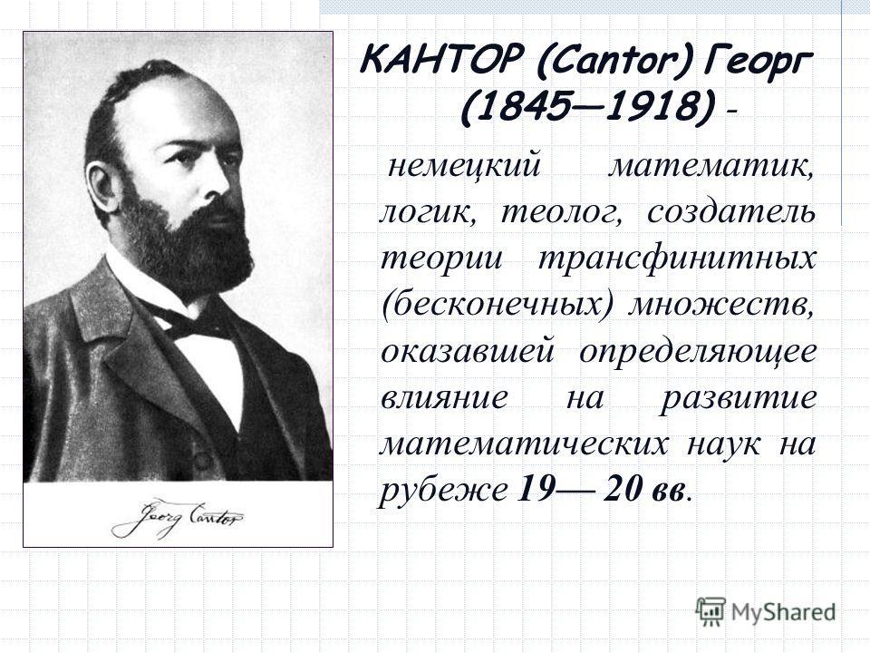 КАНТОР (Cantor) Георг (18451918) - немецкий математик, логик, теолог, создатель теории трансфинитных (бесконечных) множеств, оказавшей определяющее влияние на развитие математических наук на рубеже 19 20 вв.