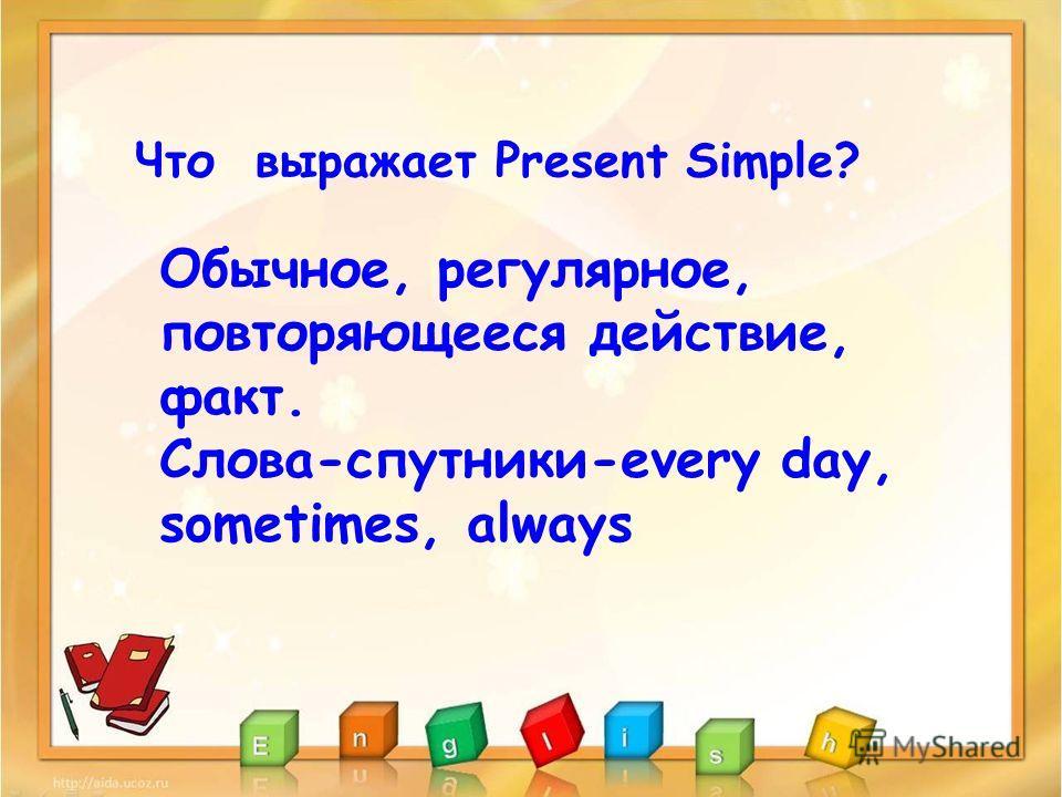 Что выражает Present Simple? Обычное, регулярное, повторяющееся действие, факт. Слова-спутники-every day, sometimes, always