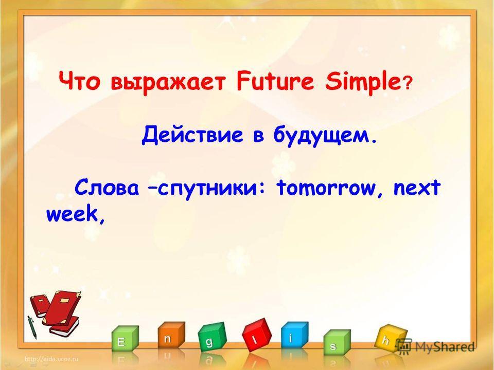 Что выражает Future Simple ? Действие в будущем. Слова –спутники: tomorrow, next week,