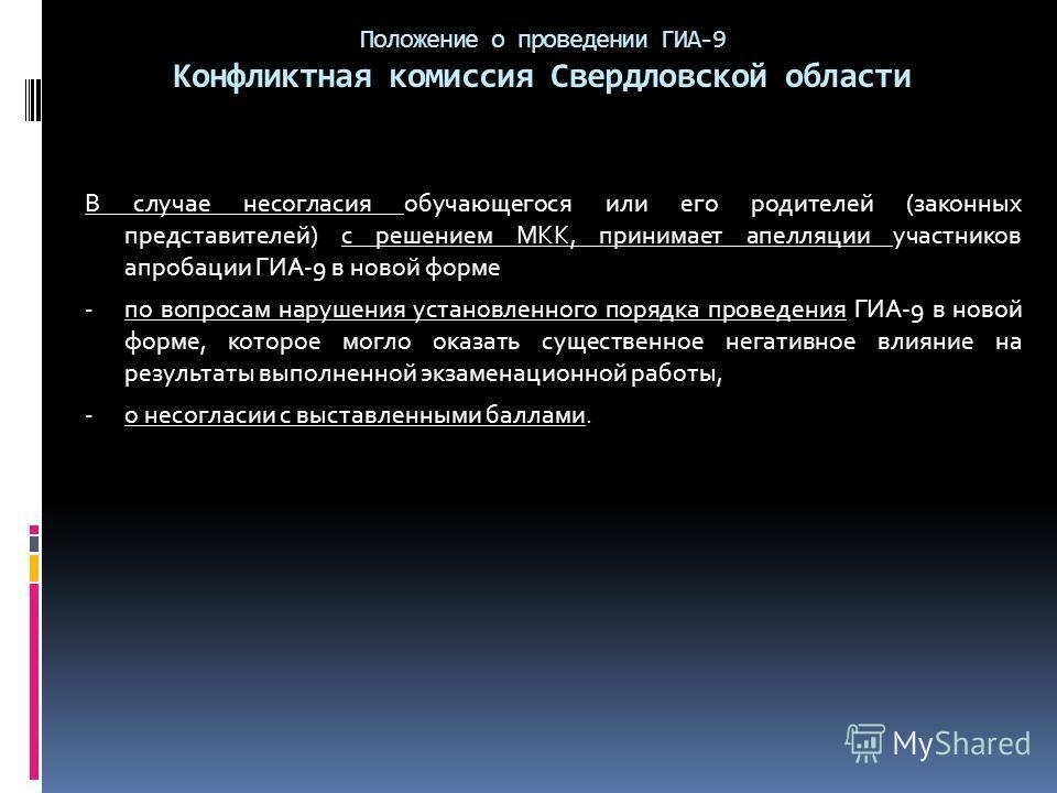 Положение о проведении ГИА-9 Конфликтная комиссия Свердловской области В случае несогласия обучающегося или его родителей (законных представителей) с решением МКК, принимает апелляции участников апробации ГИА-9 в новой форме - по вопросам нарушения у